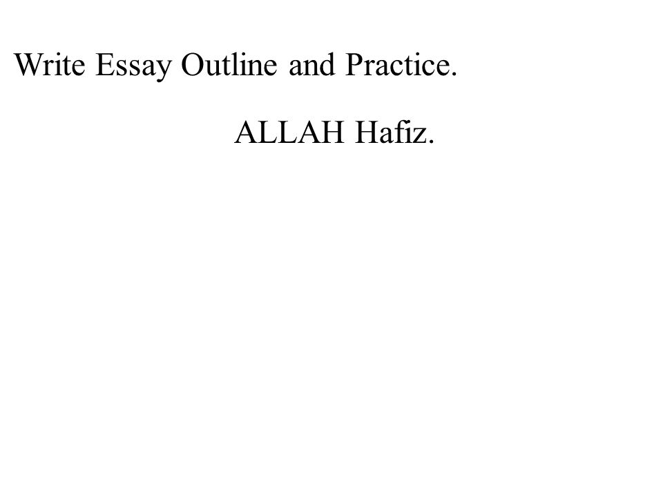 Write Essay Outline and Practice. ALLAH Hafiz.