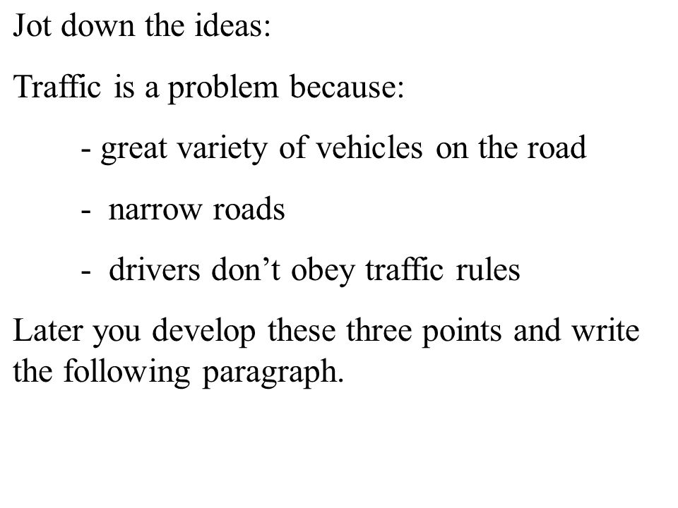 Jot down the ideas: Traffic is a problem because: - great variety of vehicles on the road - narrow roads - drivers don't obey traffic rules Later you develop these three points and write the following paragraph.