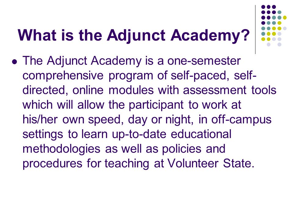 What is the Adjunct Academy? The Adjunct Academy is a one-semester comprehensive program of self-paced, self- directed, online modules with assessment