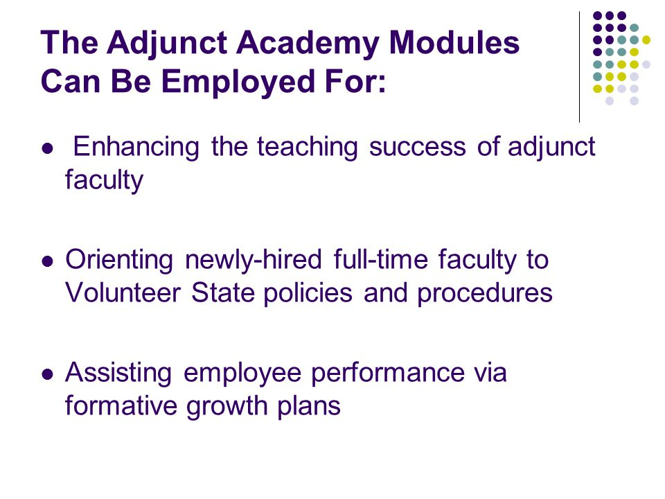 The Adjunct Academy Modules Can Be Employed For: Enhancing the teaching success of adjunct faculty Orienting newly-hired full-time faculty to Voluntee