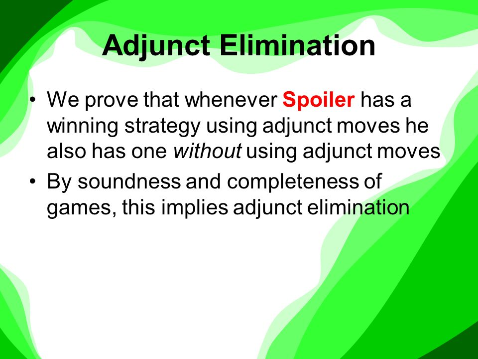 Adjunct Elimination We prove that whenever Spoiler has a winning strategy using adjunct moves he also has one without using adjunct moves By soundness and completeness of games, this implies adjunct elimination