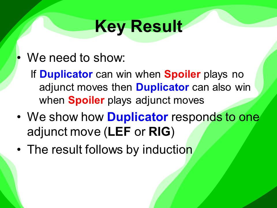 Key Result We need to show: If Duplicator can win when Spoiler plays no adjunct moves then Duplicator can also win when Spoiler plays adjunct moves We show how Duplicator responds to one adjunct move (LEF or RIG) The result follows by induction