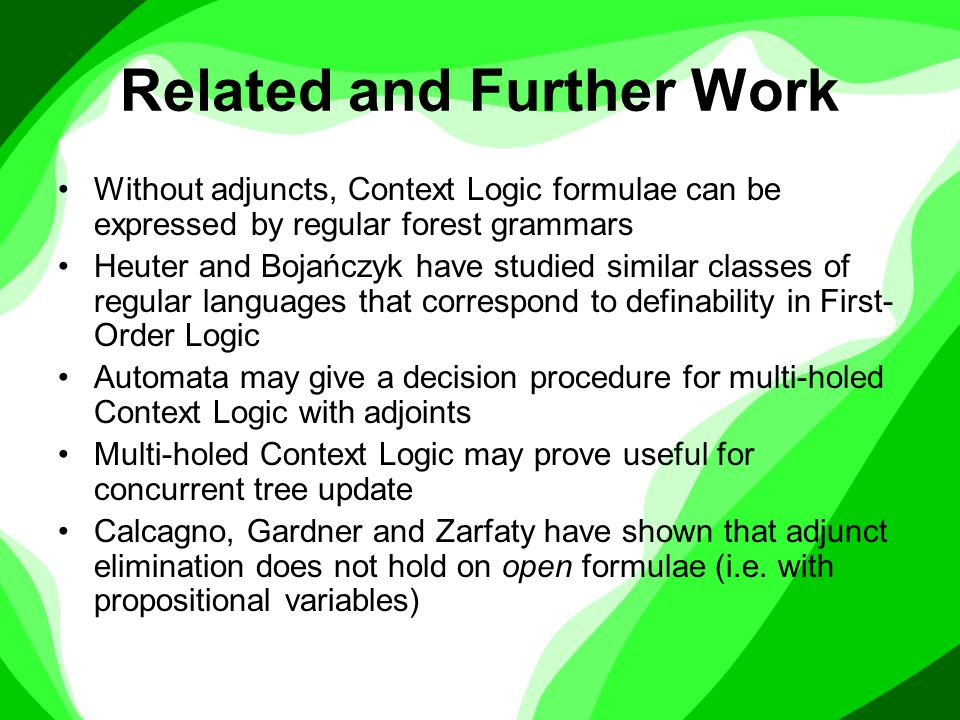 Related and Further Work Without adjuncts, Context Logic formulae can be expressed by regular forest grammars Heuter and Bojańczyk have studied similar classes of regular languages that correspond to definability in First- Order Logic Automata may give a decision procedure for multi-holed Context Logic with adjoints Multi-holed Context Logic may prove useful for concurrent tree update Calcagno, Gardner and Zarfaty have shown that adjunct elimination does not hold on open formulae (i.e.