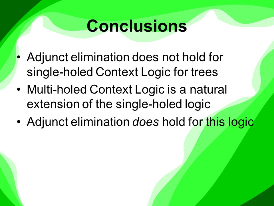Conclusions Adjunct elimination does not hold for single-holed Context Logic for trees Multi-holed Context Logic is a natural extension of the single-holed logic Adjunct elimination does hold for this logic