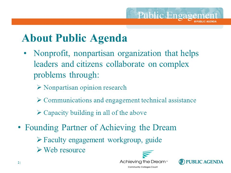 2 About Public Agenda Nonprofit, nonpartisan organization that helps leaders and citizens collaborate on complex problems through:  Nonpartisan opinion research  Communications and engagement technical assistance  Capacity building in all of the above Founding Partner of Achieving the Dream  Faculty engagement workgroup, guide  Web resource |