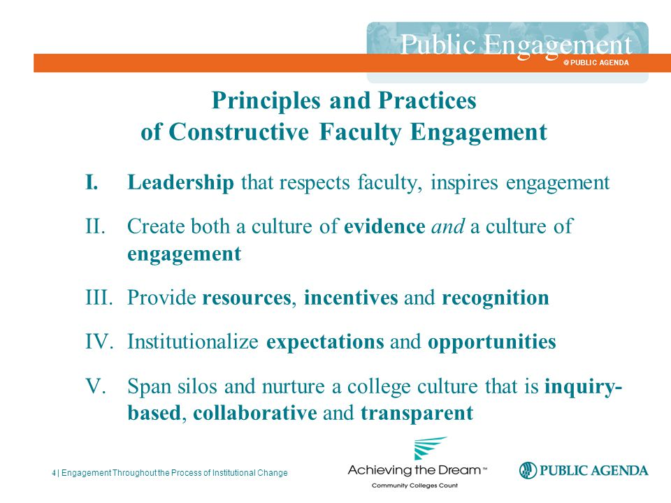 Principles and Practices of Constructive Faculty Engagement I.Leadership that respects faculty, inspires engagement II.Create both a culture of evidence and a culture of engagement III.Provide resources, incentives and recognition IV.Institutionalize expectations and opportunities V.Span silos and nurture a college culture that is inquiry- based, collaborative and transparent | Engagement Throughout the Process of Institutional Change 4