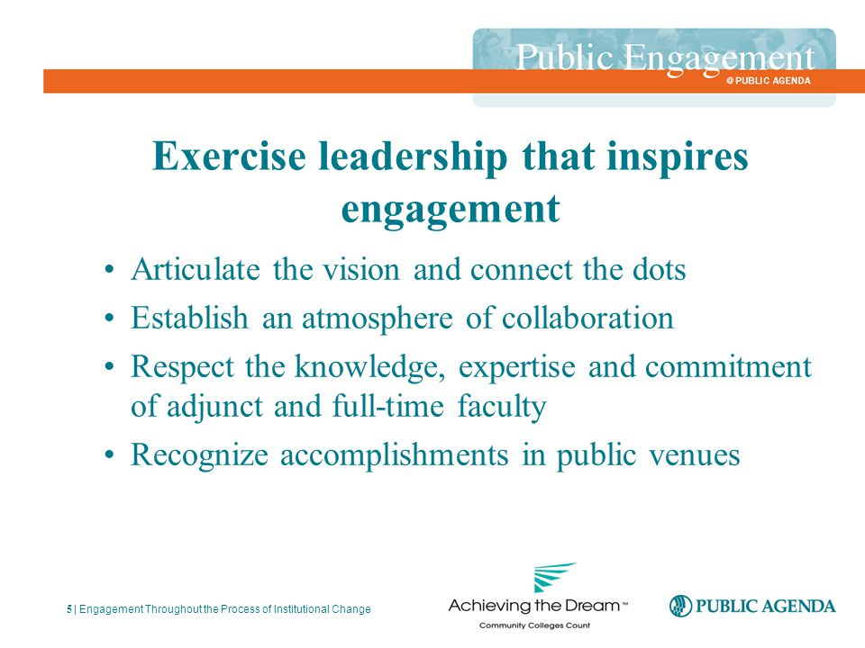 Articulate the vision and connect the dots Establish an atmosphere of collaboration Respect the knowledge, expertise and commitment of adjunct and full-time faculty Recognize accomplishments in public venues | Engagement Throughout the Process of Institutional Change 5 Exercise leadership that inspires engagement