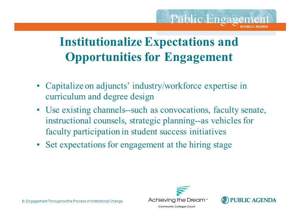 Institutionalize Expectations and Opportunities for Engagement Capitalize on adjuncts' industry/workforce expertise in curriculum and degree design Use existing channels--such as convocations, faculty senate, instructional counsels, strategic planning--as vehicles for faculty participation in student success initiatives Set expectations for engagement at the hiring stage | Engagement Throughout the Process of Institutional Change 8
