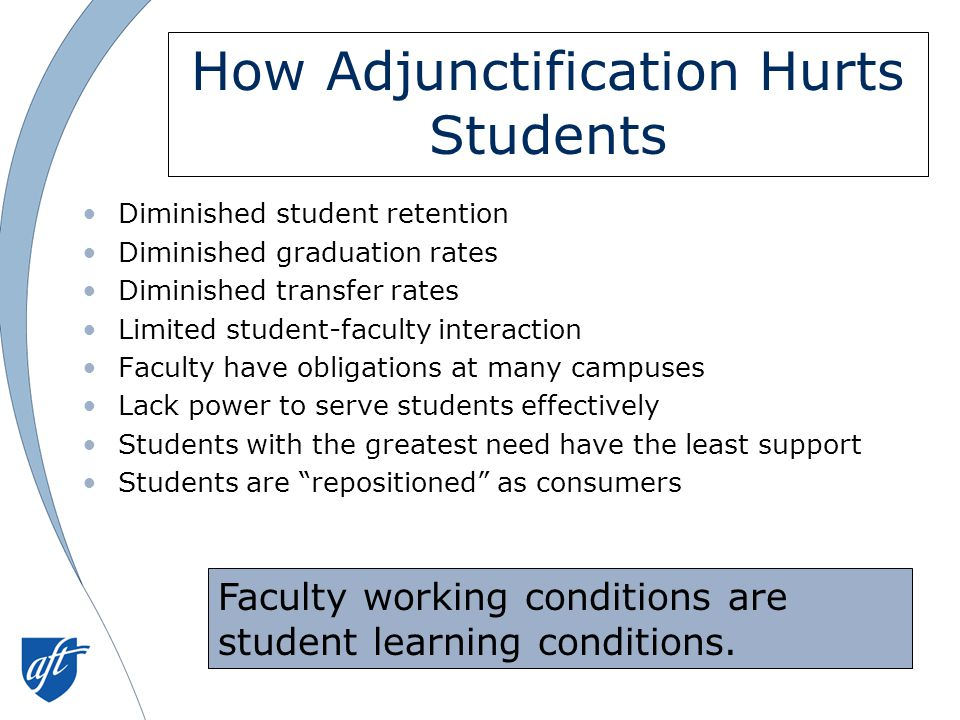 How Adjunctification Hurts Students Diminished student retention Diminished graduation rates Diminished transfer rates Limited student-faculty interaction Faculty have obligations at many campuses Lack power to serve students effectively Students with the greatest need have the least support Students are repositioned as consumers Faculty working conditions are student learning conditions.