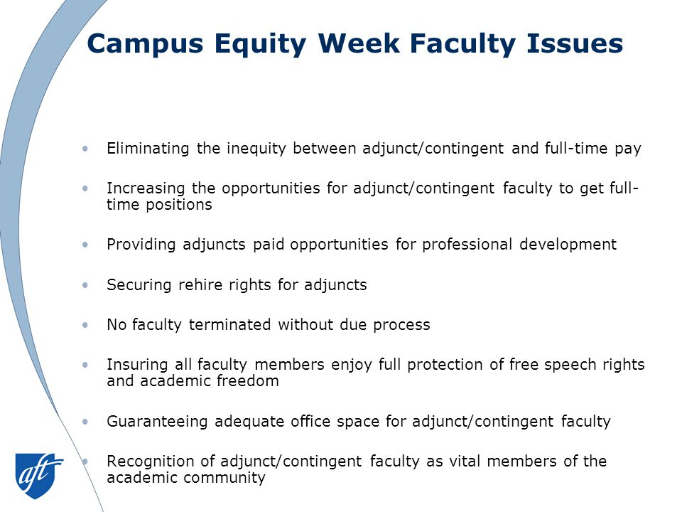 Campus Equity Week Faculty Issues Eliminating the inequity between adjunct/contingent and full-time pay Increasing the opportunities for adjunct/contingent faculty to get full- time positions Providing adjuncts paid opportunities for professional development Securing rehire rights for adjuncts No faculty terminated without due process Insuring all faculty members enjoy full protection of free speech rights and academic freedom Guaranteeing adequate office space for adjunct/contingent faculty Recognition of adjunct/contingent faculty as vital members of the academic community