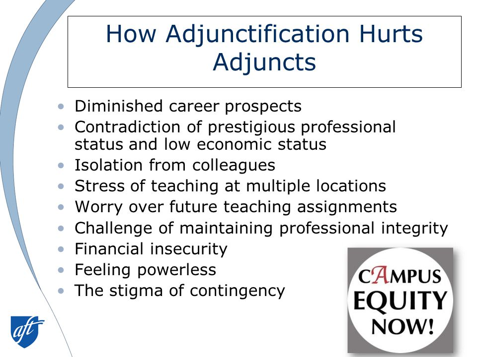 How Adjunctification Hurts Adjuncts Diminished career prospects Contradiction of prestigious professional status and low economic status Isolation from colleagues Stress of teaching at multiple locations Worry over future teaching assignments Challenge of maintaining professional integrity Financial insecurity Feeling powerless The stigma of contingency