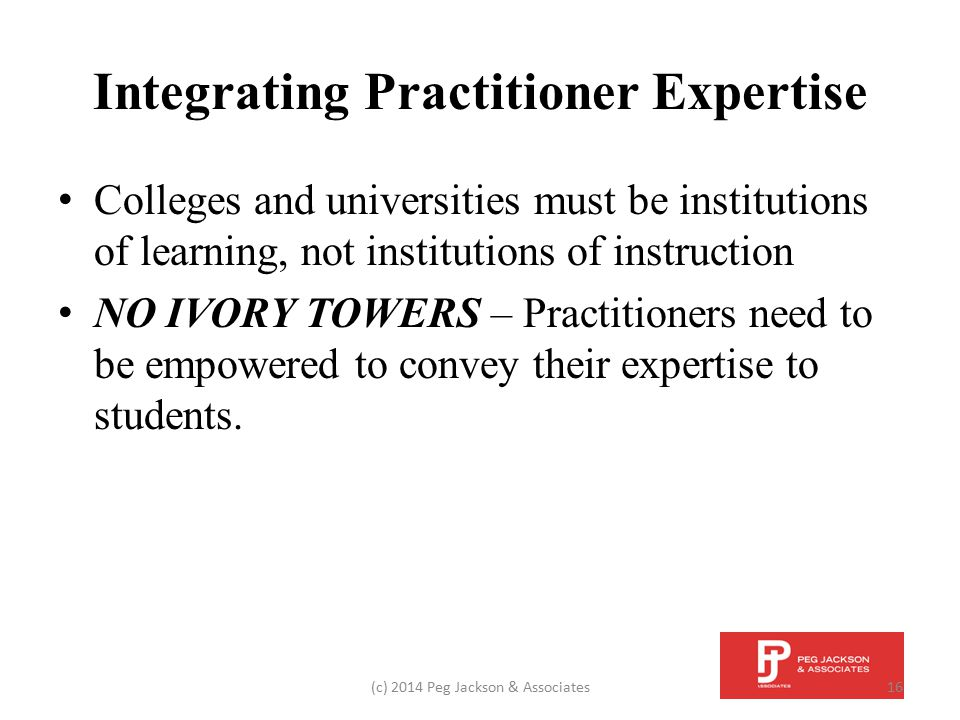 Integrating Practitioner Expertise Colleges and universities must be institutions of learning, not institutions of instruction NO IVORY TOWERS – Pract