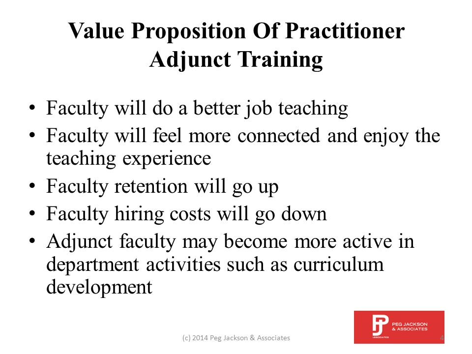 Value Proposition Of Practitioner Adjunct Training Administrative load will decrease Good faculty-development programs will attract the best practitioner adjuncts A better-prepared faculty will lead to improved student success (c) 2014 Peg Jackson & Associates5