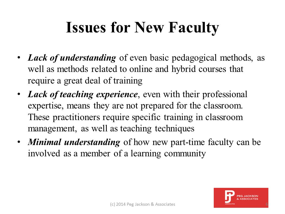 Issues for New Faculty Limited or no understanding of academic culture Lack of understanding of the role of adjunct faculty in student learning, which requires the opportunity to meet with department chairs and full-time faculty (c) 2014 Peg Jackson & Associates7