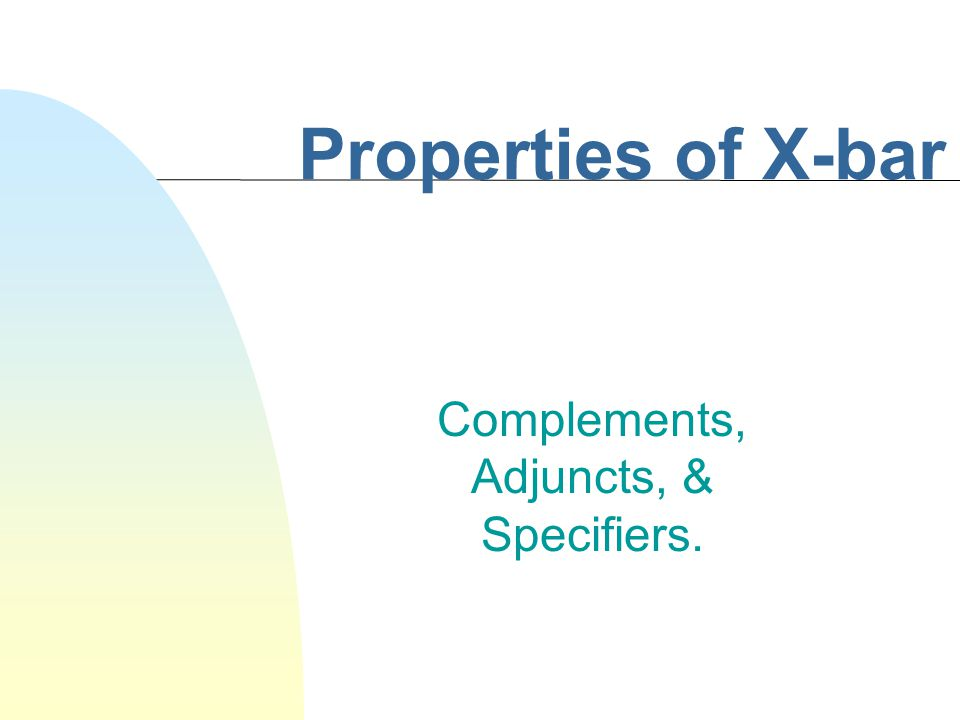 Properties of X-bar Complements, Adjuncts, & Specifiers.
