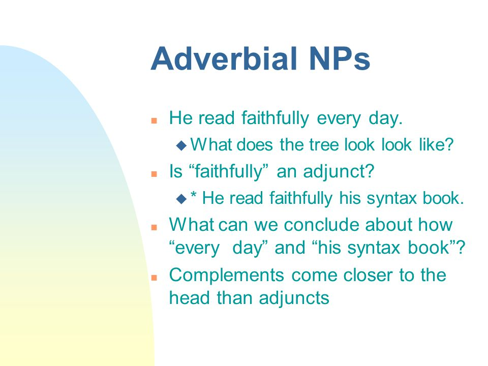 """Adverbial NPs He read faithfully every day.  What does the tree look look like? Is """"faithfully"""" an adjunct?  * He read faithfully his syntax book. W"""