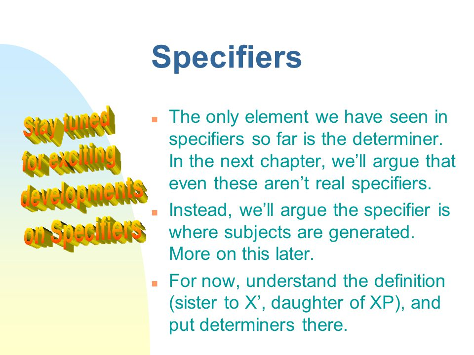 Specifiers The only element we have seen in specifiers so far is the determiner. In the next chapter, we'll argue that even these aren't real specifie
