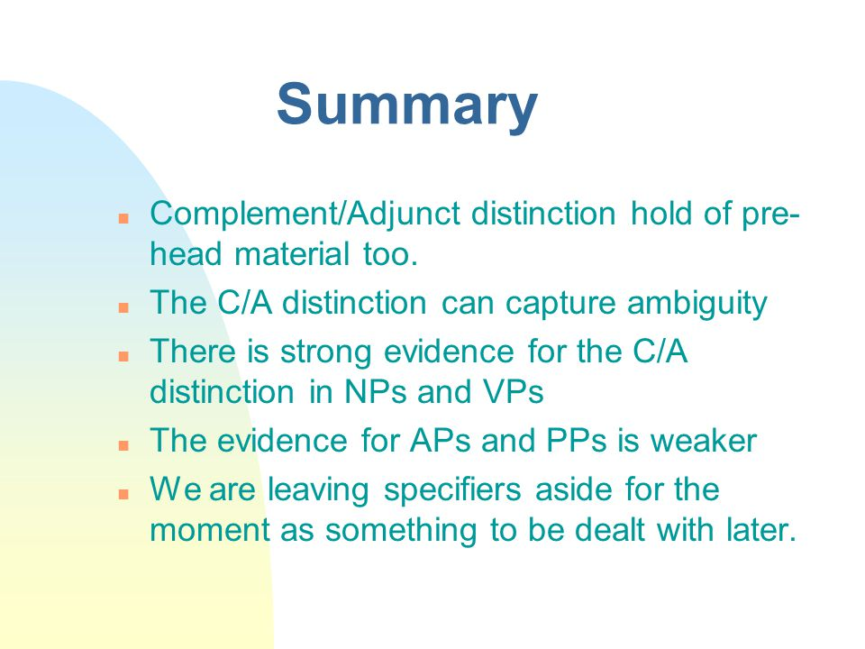 Summary Complement/Adjunct distinction hold of pre- head material too. The C/A distinction can capture ambiguity There is strong evidence for the C/A