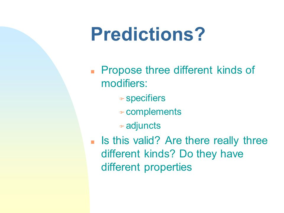 Predictions? Propose three different kinds of modifiers:  specifiers  complements  adjuncts Is this valid? Are there really three different kinds?