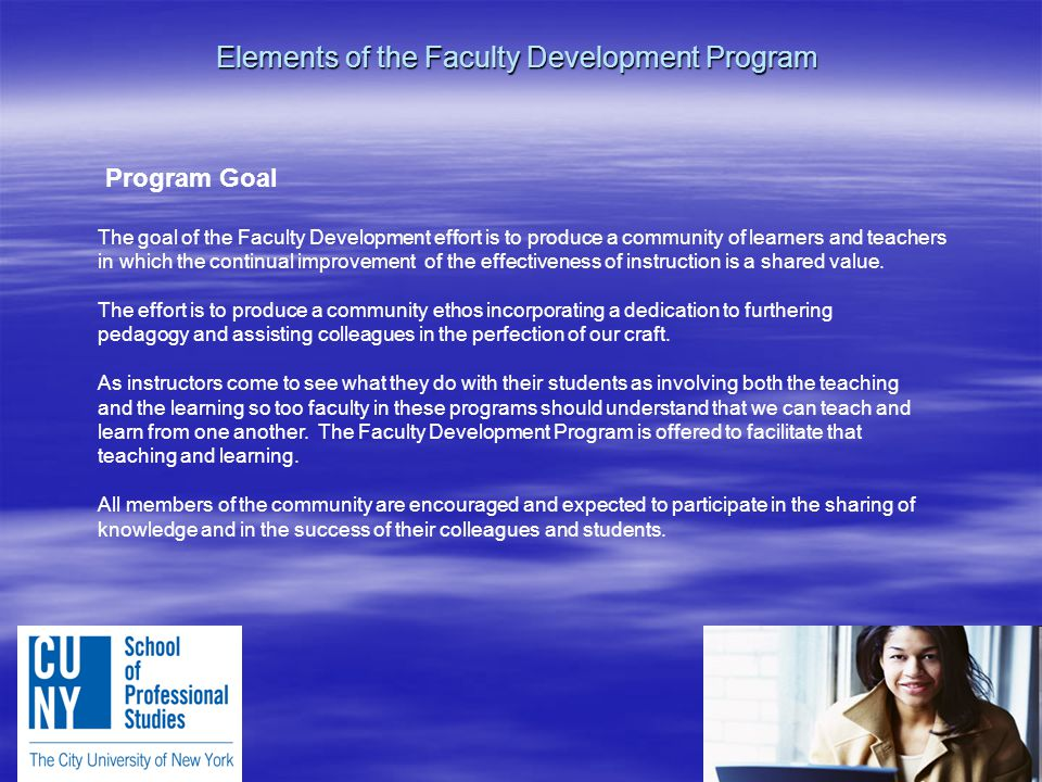 Elements of the Faculty Development Program Program Goal The goal of the Faculty Development effort is to produce a community of learners and teachers in which the continual improvement of the effectiveness of instruction is a shared value.