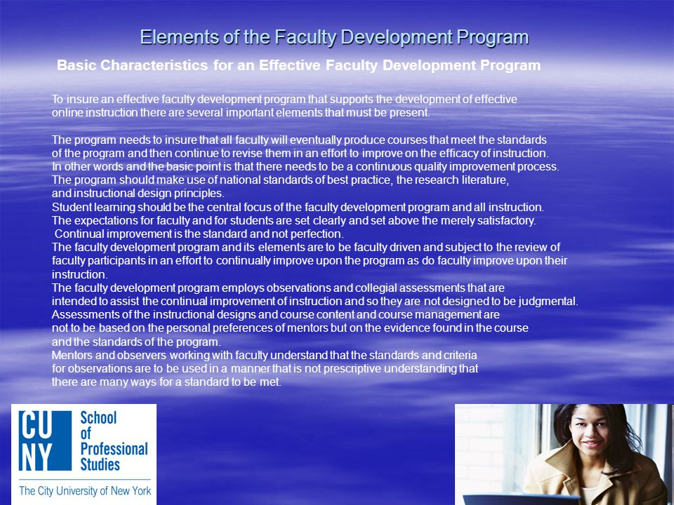 Elements of the Faculty Development Program Basic Characteristics for an Effective Faculty Development Program To insure an effective faculty development program that supports the development of effective online instruction there are several important elements that must be present.
