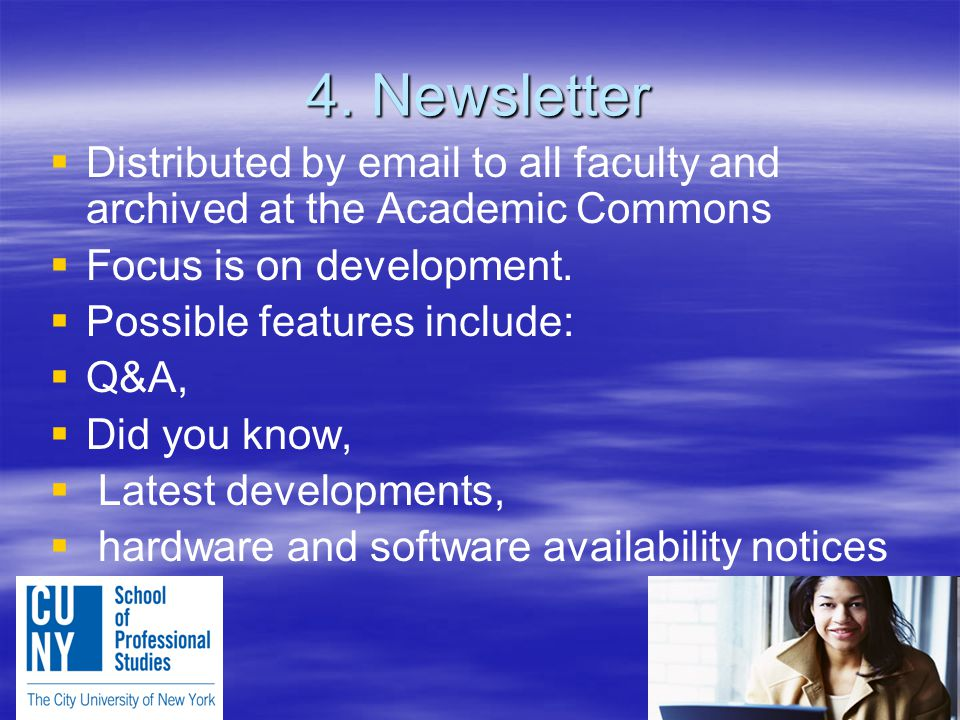 4. Newsletter   Distributed by email to all faculty and archived at the Academic Commons   Focus is on development.   Possible features include: