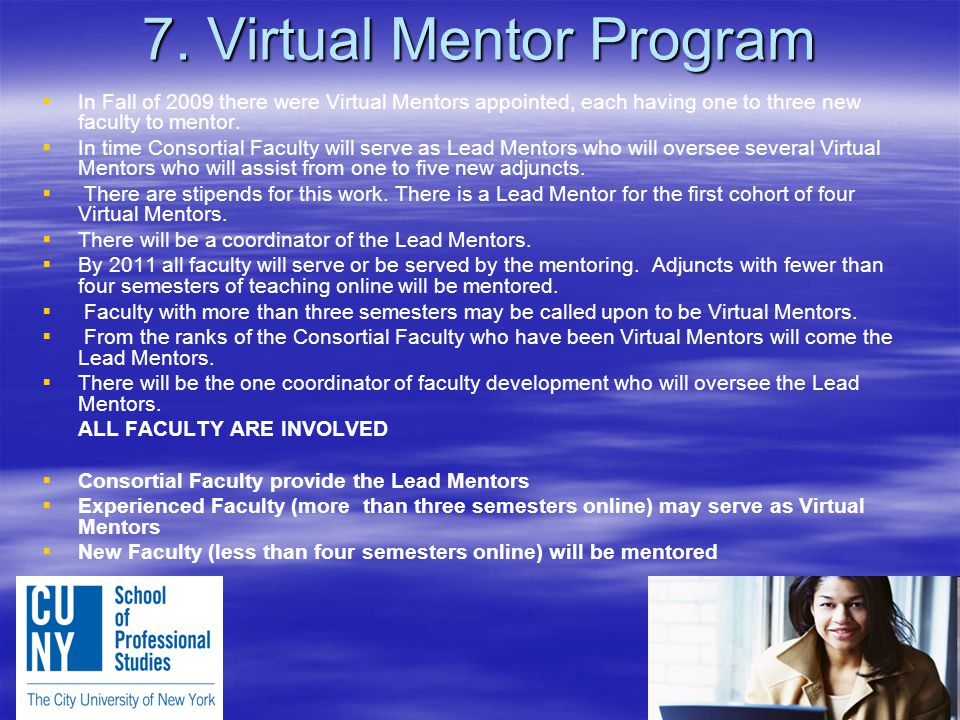 7. Virtual Mentor Program   In Fall of 2009 there were Virtual Mentors appointed, each having one to three new faculty to mentor.   In time Consor