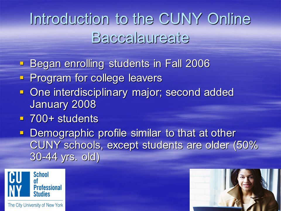 Introduction to the CUNY Online Baccalaureate  Began enrolling students in Fall 2006  Program for college leavers  One interdisciplinary major; second added January 2008  700+ students  Demographic profile similar to that at other CUNY schools, except students are older (50% 30-44 yrs.