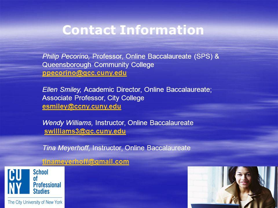Contact Information Philip Pecorino, Professor, Online Baccalaureate (SPS) & Queensborough Community College ppecorino@qcc.cuny.edu ppecorino@qcc.cuny.edu Ellen Smiley, Academic Director, Online Baccalaureate; Associate Professor, City College esmiley@ccny.cuny.edu esmiley@ccny.cuny.edu Wendy Williams, Instructor, Online Baccalaureate swilliams3@gc.cuny.eduswilliams3@gc.cuny.edu Tina Meyerhoff, Instructor, Online Baccalaureate tinameyerhoff@gmail.com tinameyerhoff@gmail.com