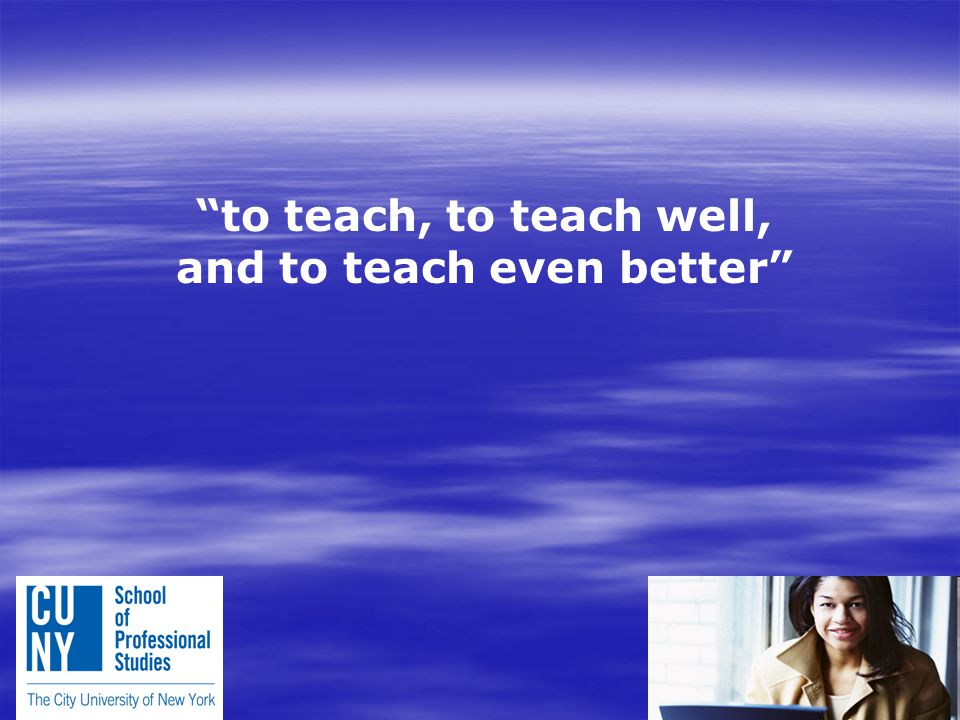 to teach, to teach well, and to teach even better