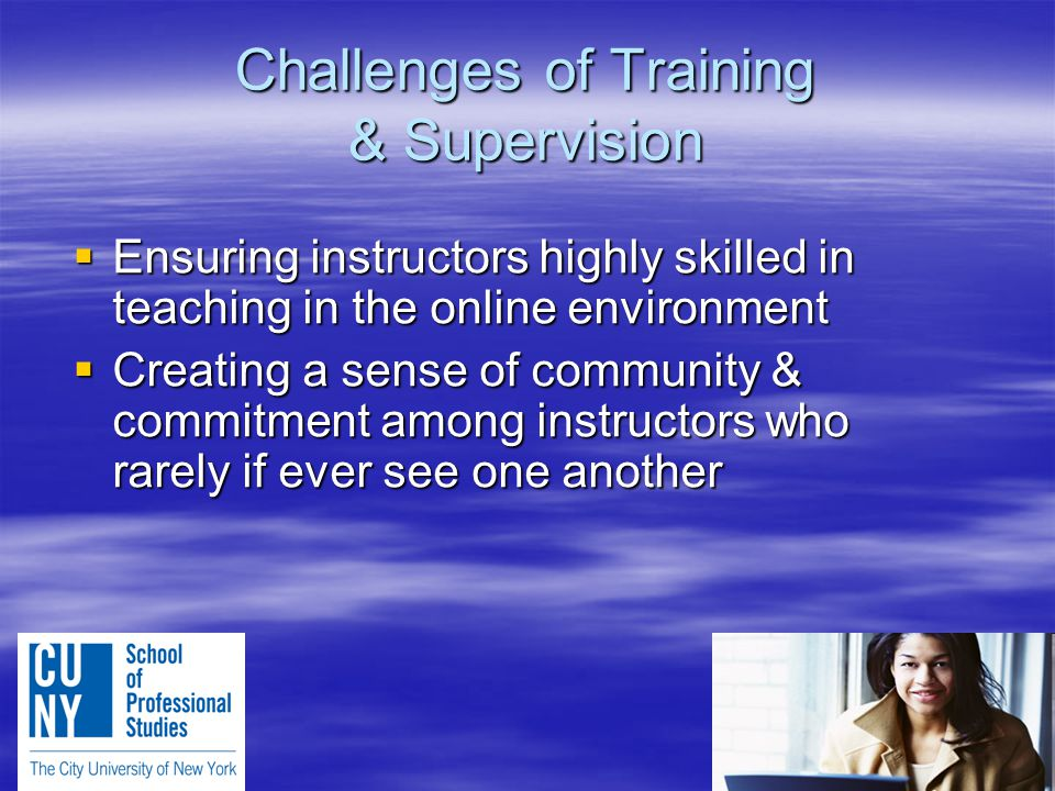 Challenges of Training & Supervision  Ensuring instructors highly skilled in teaching in the online environment  Creating a sense of community & commitment among instructors who rarely if ever see one another