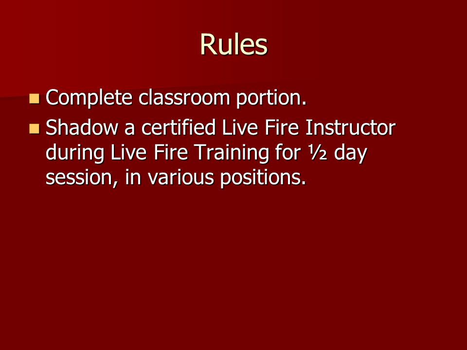 Rules Complete classroom portion. Complete classroom portion. Shadow a certified Live Fire Instructor during Live Fire Training for ½ day session, in