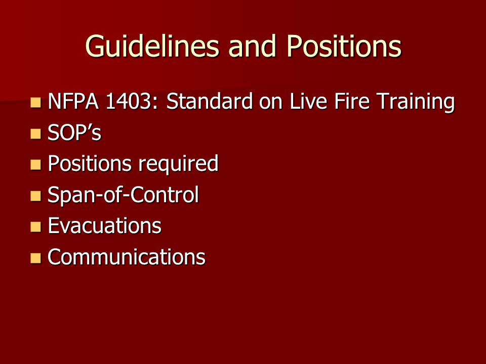 Guidelines and Positions NFPA 1403: Standard on Live Fire Training NFPA 1403: Standard on Live Fire Training SOP's SOP's Positions required Positions
