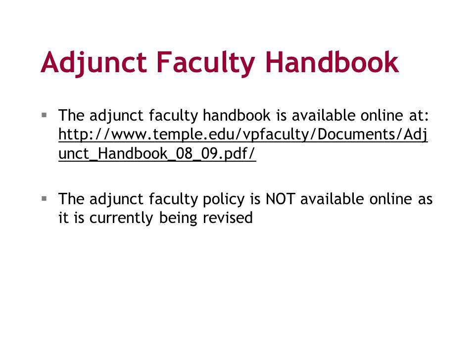 Adjunct Faculty Handbook  The adjunct faculty handbook is available online at: http://www.temple.edu/vpfaculty/Documents/Adj unct_Handbook_08_09.pdf/ http://www.temple.edu/vpfaculty/Documents/Adj unct_Handbook_08_09.pdf/  The adjunct faculty policy is NOT available online as it is currently being revised