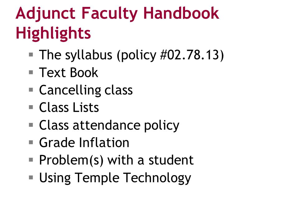 Adjunct Faculty Handbook Highlights  The syllabus (policy #02.78.13)  Text Book  Cancelling class  Class Lists  Class attendance policy  Grade Inflation  Problem(s) with a student  Using Temple Technology
