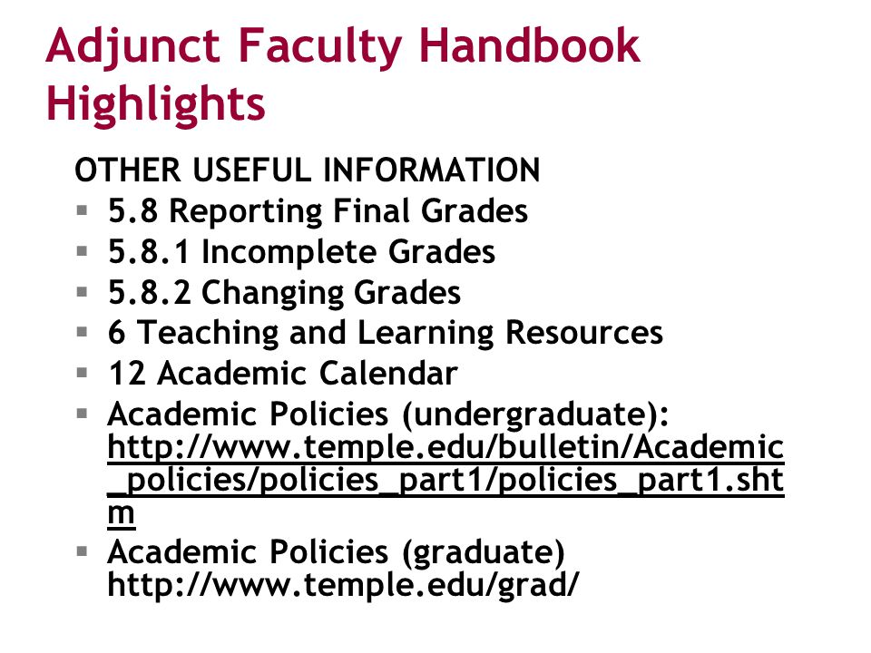 Adjunct Faculty Handbook Highlights OTHER USEFUL INFORMATION  5.8 Reporting Final Grades  5.8.1 Incomplete Grades  5.8.2 Changing Grades  6 Teaching and Learning Resources  12 Academic Calendar  Academic Policies (undergraduate): http://www.temple.edu/bulletin/Academic _policies/policies_part1/policies_part1.sht m http://www.temple.edu/bulletin/Academic _policies/policies_part1/policies_part1.sht m  Academic Policies (graduate) http://www.temple.edu/grad/