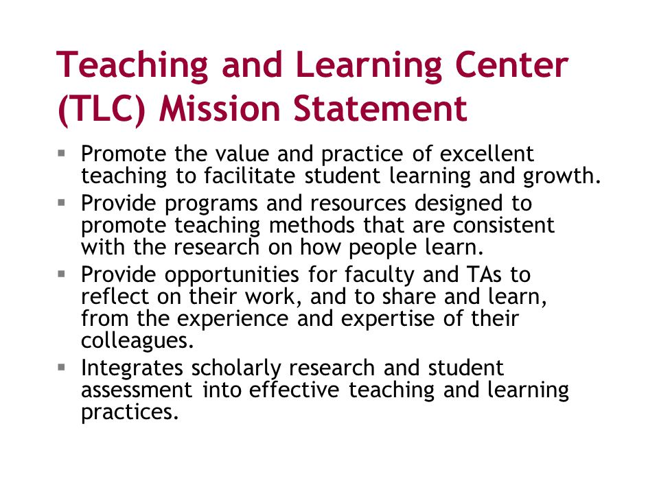 Teaching and Learning Center (TLC) Mission Statement  Promote the value and practice of excellent teaching to facilitate student learning and growth.