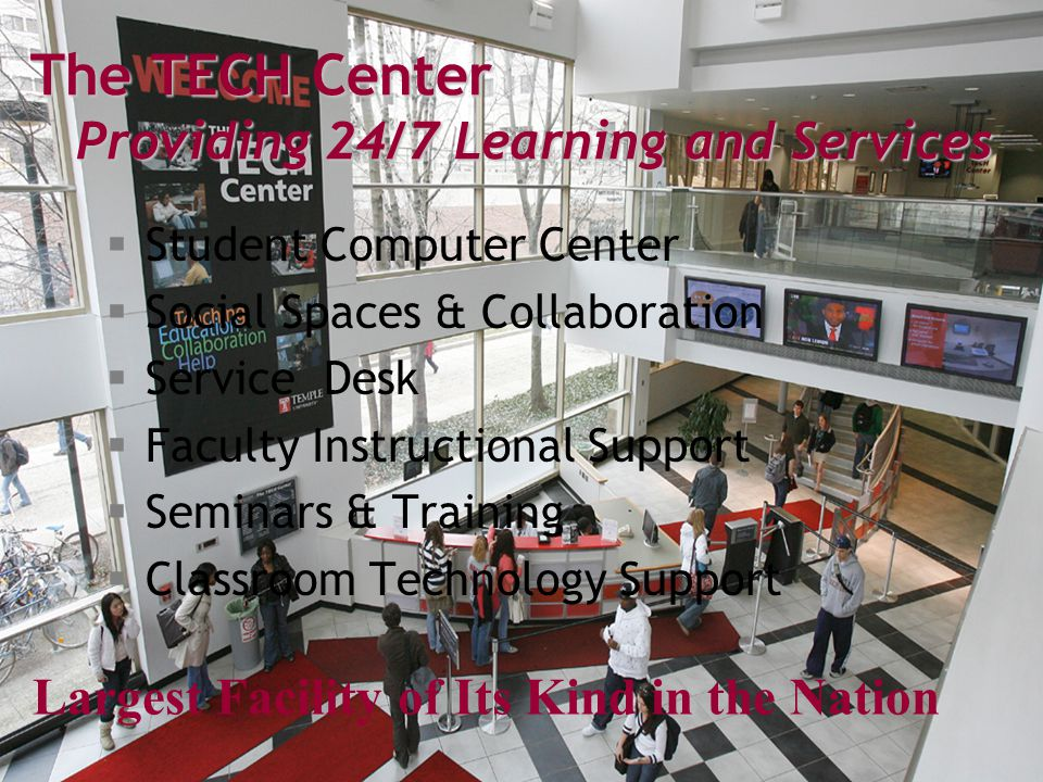The TECH Center Providing 24/7 Learning and Services  Student Computer Center  Social Spaces & Collaboration  Service Desk  Faculty Instructional Support  Seminars & Training  Classroom Technology Support Largest Facility of Its Kind in the Nation