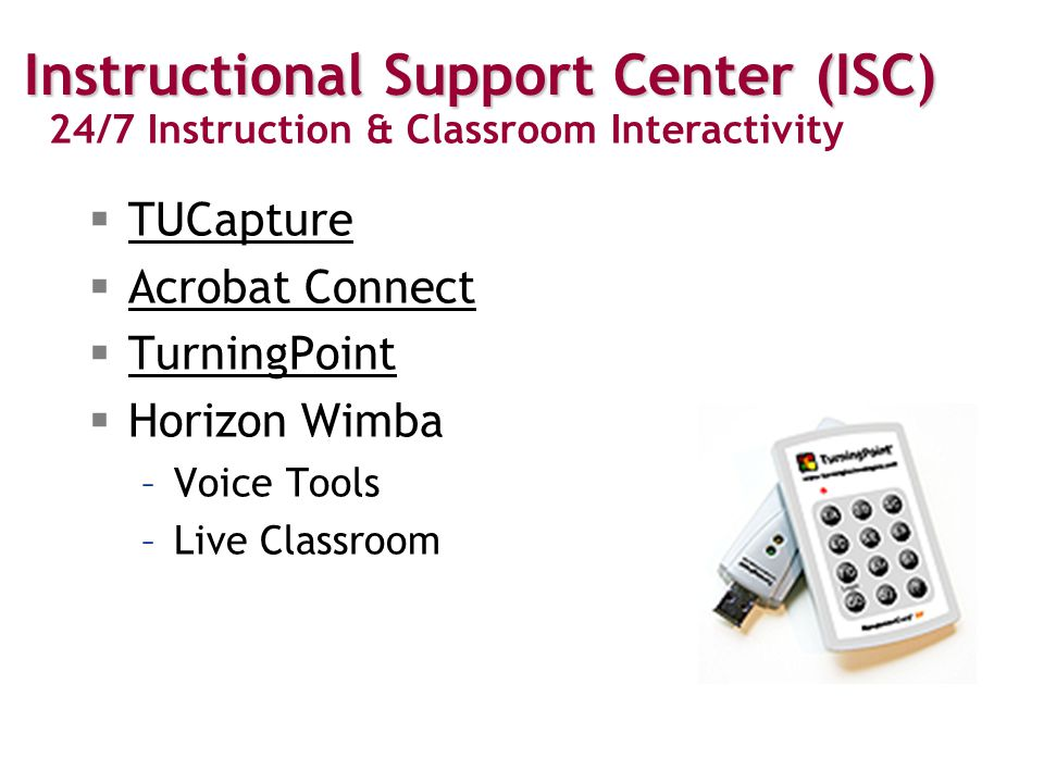  TUCapture TUCapture  Acrobat Connect Acrobat Connect  TurningPoint TurningPoint  Horizon Wimba –Voice Tools –Live Classroom 24/7 Instructional Support Center (ISC) 24/7 Instruction & Classroom Interactivity