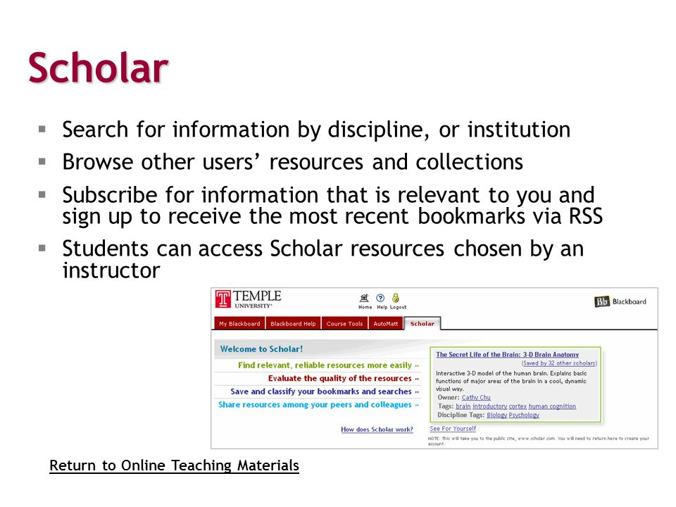 Scholar  Search for information by discipline, or institution  Browse other users' resources and collections  Subscribe for information that is relevant to you and sign up to receive the most recent bookmarks via RSS  Students can access Scholar resources chosen by an instructor Return to Online Teaching Materials
