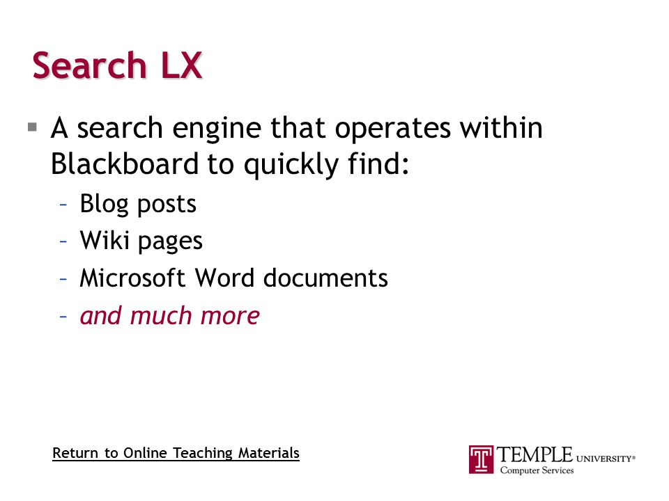 Search LX  A search engine that operates within Blackboard to quickly find: –Blog posts –Wiki pages –Microsoft Word documents –and much more Return to Online Teaching Materials