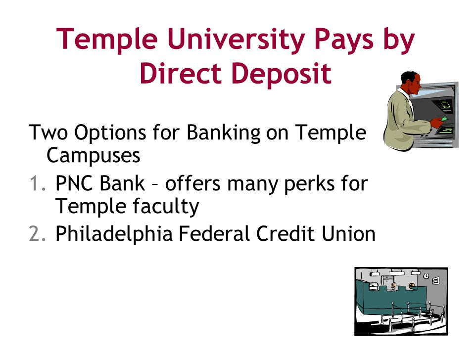 Temple University Pays by Direct Deposit Two Options for Banking on Temple Campuses 1.PNC Bank – offers many perks for Temple faculty 2.Philadelphia Federal Credit Union