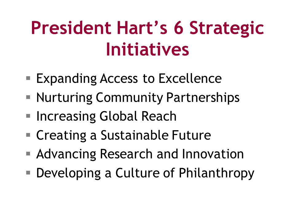 President Hart's 6 Strategic Initiatives  Expanding Access to Excellence  Nurturing Community Partnerships  Increasing Global Reach  Creating a Sustainable Future  Advancing Research and Innovation  Developing a Culture of Philanthropy