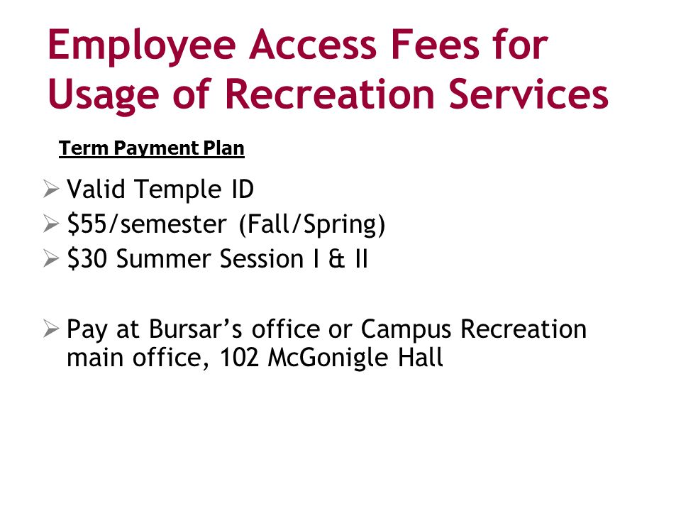 Employee Access Fees for Usage of Recreation Services  Valid Temple ID  $55/semester (Fall/Spring)  $30 Summer Session I & II  Pay at Bursar's office or Campus Recreation main office, 102 McGonigle Hall Term Payment Plan