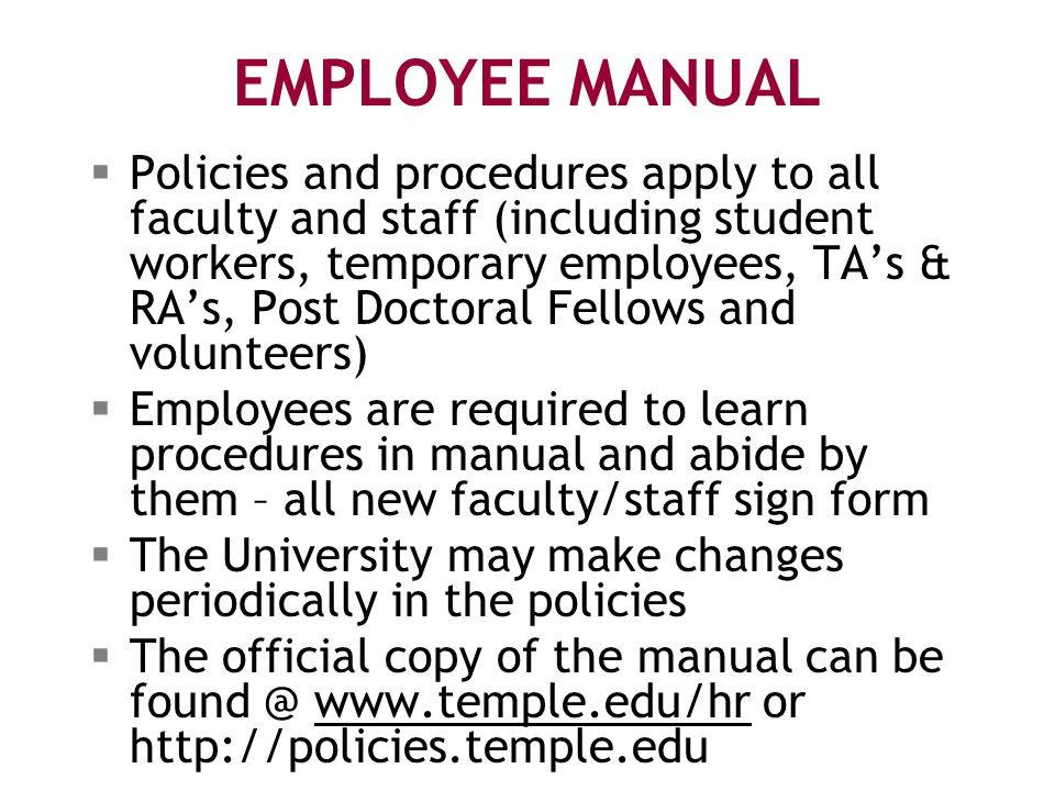 EMPLOYEE MANUAL  Policies and procedures apply to all faculty and staff (including student workers, temporary employees, TA's & RA's, Post Doctoral Fellows and volunteers)  Employees are required to learn procedures in manual and abide by them – all new faculty/staff sign form  The University may make changes periodically in the policies  The official copy of the manual can be found @ www.temple.edu/hr or http://policies.temple.eduwww.temple.edu/hr