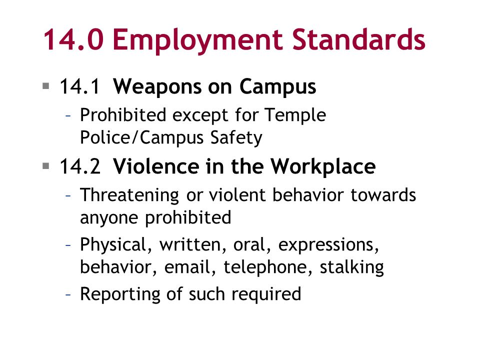 14.0 Employment Standards  14.1 Weapons on Campus –Prohibited except for Temple Police/Campus Safety  14.2 Violence in the Workplace –Threatening or violent behavior towards anyone prohibited –Physical, written, oral, expressions, behavior, email, telephone, stalking –Reporting of such required