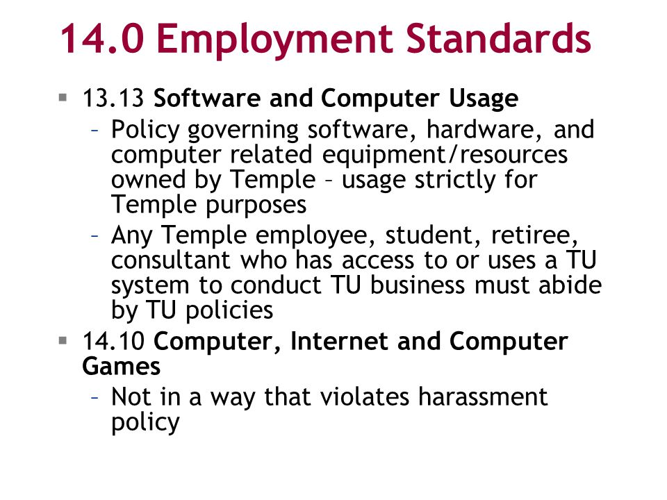 14.0 Employment Standards  13.13 Software and Computer Usage –Policy governing software, hardware, and computer related equipment/resources owned by Temple – usage strictly for Temple purposes –Any Temple employee, student, retiree, consultant who has access to or uses a TU system to conduct TU business must abide by TU policies  14.10 Computer, Internet and Computer Games –Not in a way that violates harassment policy