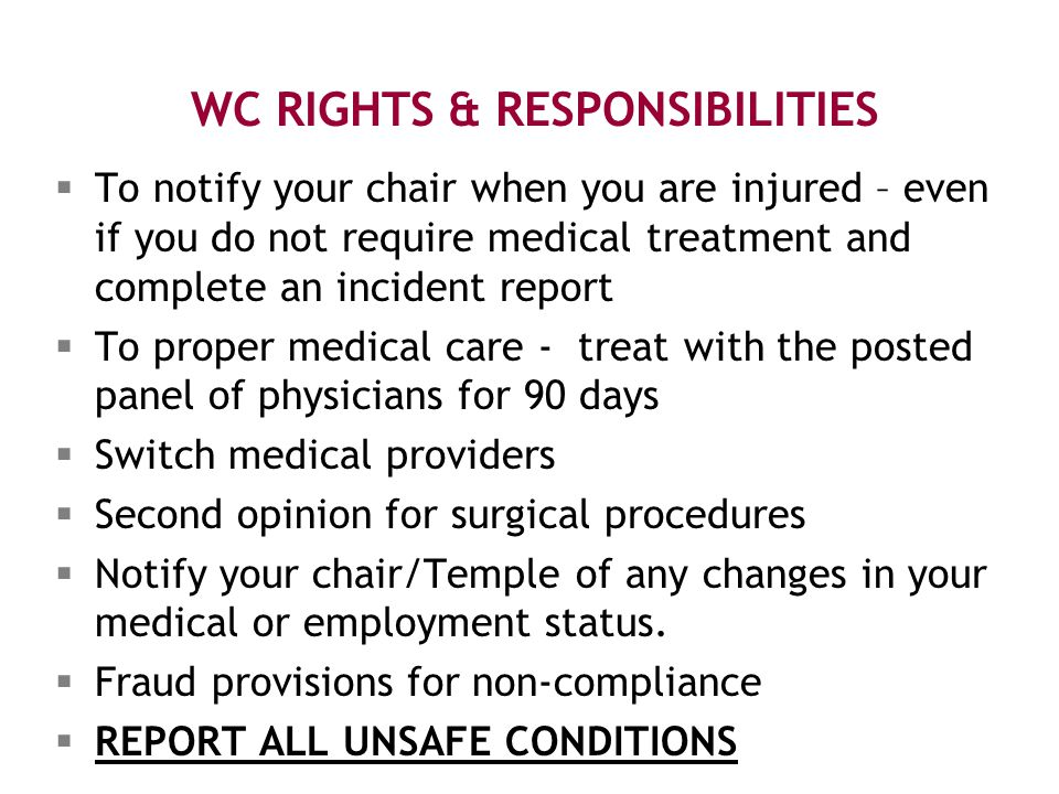 WC RIGHTS & RESPONSIBILITIES  To notify your chair when you are injured – even if you do not require medical treatment and complete an incident report  To proper medical care - treat with the posted panel of physicians for 90 days  Switch medical providers  Second opinion for surgical procedures  Notify your chair/Temple of any changes in your medical or employment status.