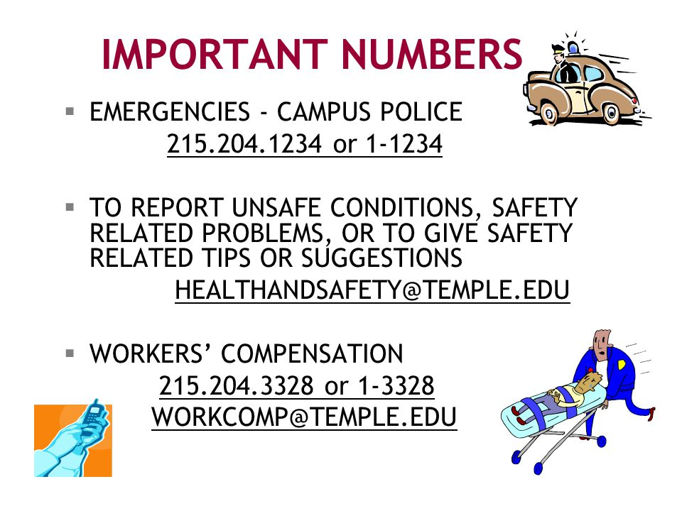 IMPORTANT NUMBERS  EMERGENCIES - CAMPUS POLICE 215.204.1234 or 1-1234  TO REPORT UNSAFE CONDITIONS, SAFETY RELATED PROBLEMS, OR TO GIVE SAFETY RELATED TIPS OR SUGGESTIONS HEALTHANDSAFETY@TEMPLE.EDU  WORKERS' COMPENSATION 215.204.3328 or 1-3328 WORKCOMP@TEMPLE.EDU
