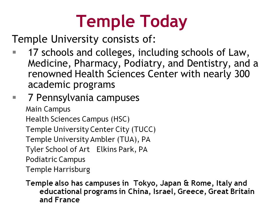Temple Today Temple University consists of:  17 schools and colleges, including schools of Law, Medicine, Pharmacy, Podiatry, and Dentistry, and a renowned Health Sciences Center with nearly 300 academic programs  7 Pennsylvania campuses Main Campus Health Sciences Campus (HSC) Temple University Center City (TUCC) Temple University Ambler (TUA), PA Tyler School of Art Elkins Park, PA Podiatric Campus Temple Harrisburg Temple also has campuses in Tokyo, Japan & Rome, Italy and educational programs in China, Israel, Greece, Great Britain and France